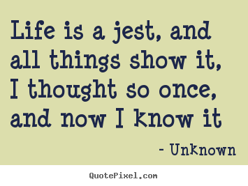 Life is a jest, and all things show it, i thought.. Unknown  life quotes