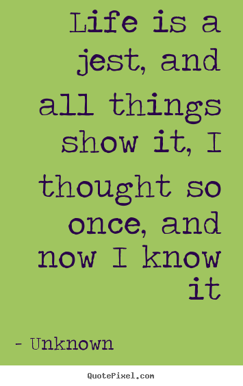 Life quote - Life is a jest, and all things show it, i thought..