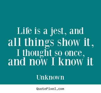 Unknown image quotes - Life is a jest, and all things show it, i thought so once,.. - Life quotes