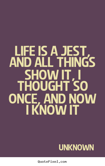 Life is a jest, and all things show it, i thought so once, and.. Unknown greatest life quotes