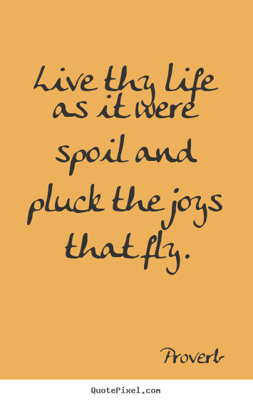 Design your own picture quote about life - Live thy life as it were spoil and pluck the joys that fly.