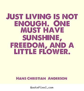 Quotes about life - Just living is not enough. one must have sunshine, freedom, and a..
