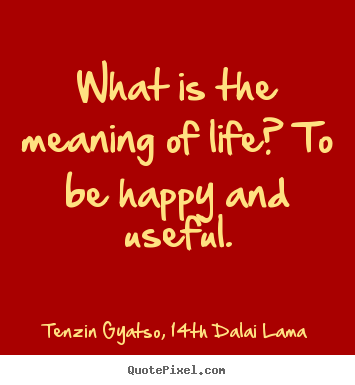 Tenzin Gyatso, 14th Dalai Lama picture quotes - What is the meaning of life? to be happy and.. - Life quotes