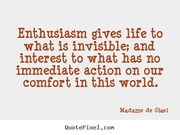 Madame De Stael picture sayings - Enthusiasm gives life to what is invisible; and.. - Life quotes