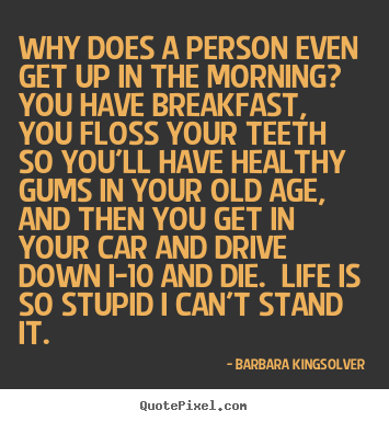 Why does a person even get up in the morning?  you have.. Barbara Kingsolver popular life sayings
