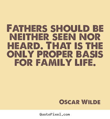 Customize picture quotes about life - Fathers should be neither seen nor heard...