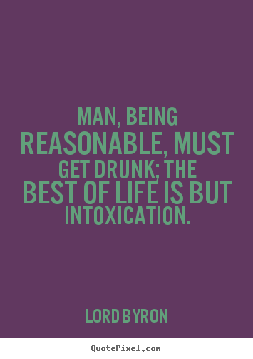 Man, being reasonable, must get drunk; the best of life.. Lord Byron great life quotes