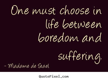 Madame De Stael picture sayings - One must choose in life between boredom and suffering. - Life quotes