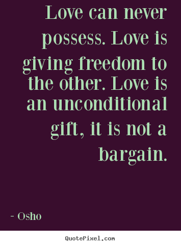 Quotes about life - Love can never possess. love is giving freedom..