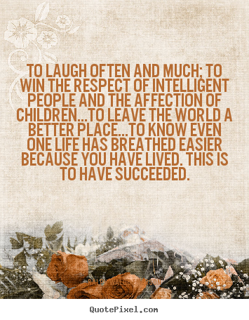 To laugh often and much; to win the respect of intelligent.. Ralph Waldo Emerson  life quotes
