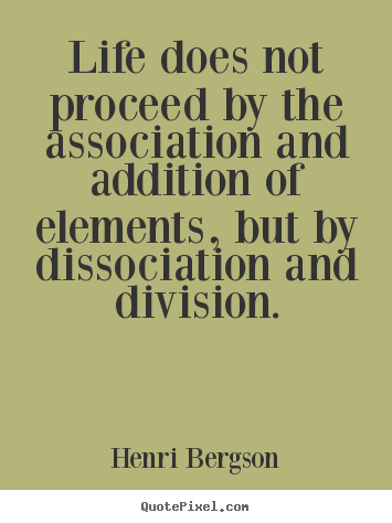 Life does not proceed by the association and addition.. Henri Bergson famous life quotes