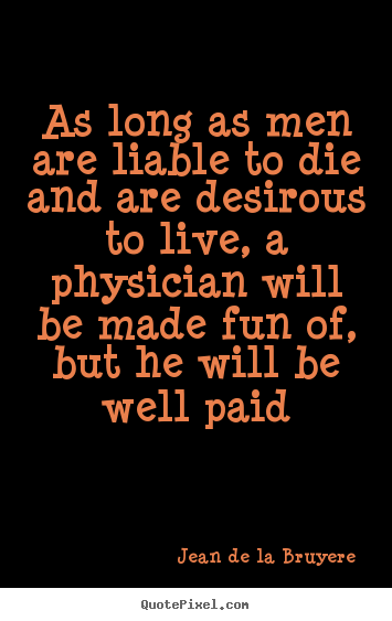 Jean De La Bruyere picture quote - As long as men are liable to die and are desirous.. - Life quote