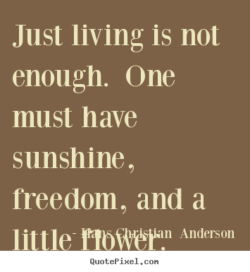 Life sayings - Just living is not enough. one must have sunshine,..