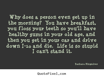 Barbara Kingsolver picture quote - Why does a person even get up in the morning? .. - Life quotes