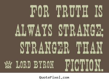Diy picture quotes about life - For truth is always strange; stranger than fiction.