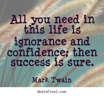 Make picture quotes about life - All you need in this life is ignorance and confidence; then success..