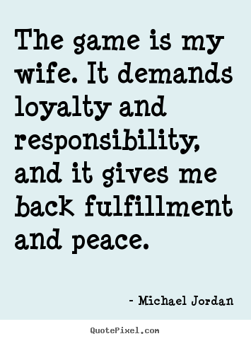 Quotes about life - The game is my wife. it demands loyalty and responsibility, and it..