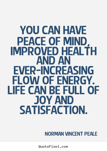 You can have peace of mind, improved health and an ever-increasing.. Norman Vincent Peale top life quotes