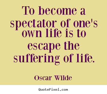 To become a spectator of one's own life is to escape.. Oscar Wilde popular life quotes