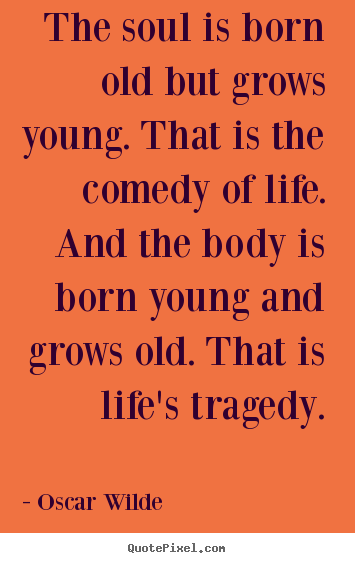 Oscar Wilde photo quote - The soul is born old but grows young. that.. - Life quotes