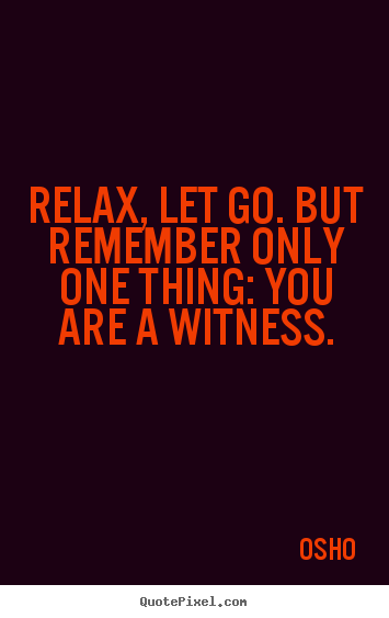 Relax, let go. but remember only one thing:.. Osho greatest life sayings