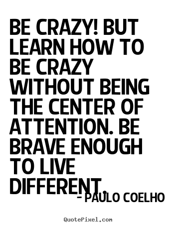 Customize picture quotes about life - Be crazy! but learn how to be crazy without being the center of attention...