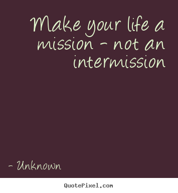 Customize picture quotes about life - Make your life a mission - not an intermission