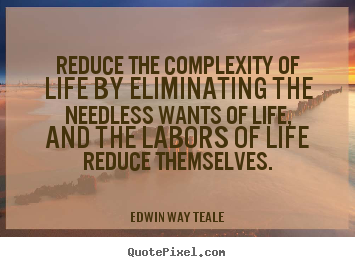 Edwin Way Teale picture quotes - Reduce the complexity of life by eliminating the needless.. - Life quotes