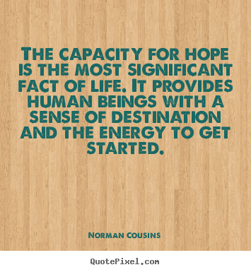 The capacity for hope is the most significant fact of life. it provides.. Norman Cousins greatest life quote