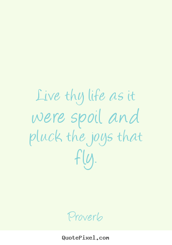 Sayings about life - Live thy life as it were spoil and pluck the joys that fly.