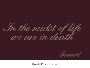 Proverb picture quotes - In the midst of life we are in death - Life quotes