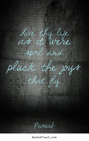 Life quotes - Live thy life as it were spoil and pluck the joys that fly.