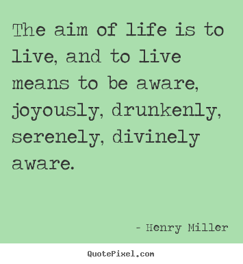 Life quote - The aim of life is to live, and to live means to be aware,..