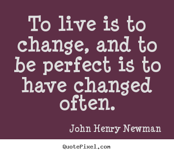 Life quotes - To live is to change, and to be perfect is to have..