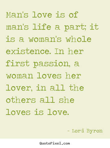 Lord Byron photo quotes - Man's love is of man's life a part; it is a woman's.. - Life quotes