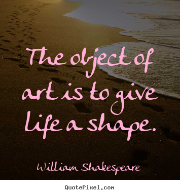 William Shakespeare picture quotes - The object of art is to give life a shape. - Life quotes
