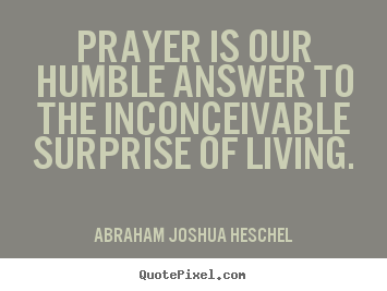 Quotes about life - Prayer is our humble answer to the inconceivable surprise of..