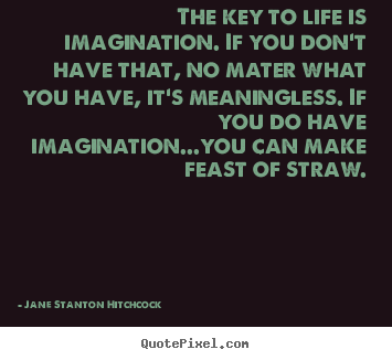 Life quotes - The key to life is imagination. if you don't have that,..