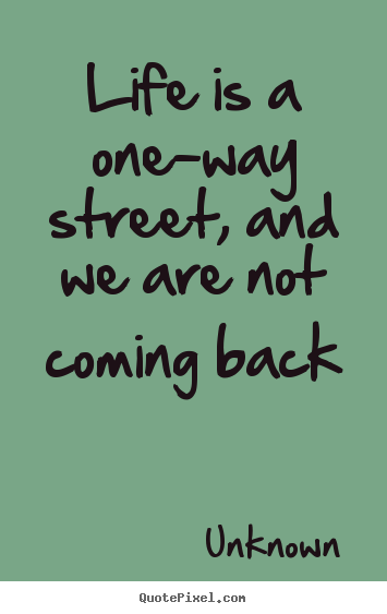 Life sayings - Life is a one-way street, and we are not coming back