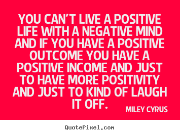 Life quotes - You can't live a positive life with a negative mind..