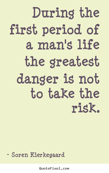During the first period of a man's life the greatest danger is not to.. Soren Kierkegaard good life quotes