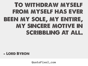 Lord Byron picture quote - To withdraw myself from myself has ever been my sole,.. - Life quote