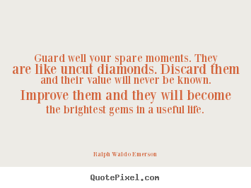 Make personalized picture quotes about life - Guard well your spare moments. they are like uncut diamonds. discard them..