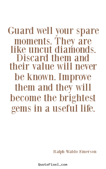 Design picture quotes about life - Guard well your spare moments. they are like uncut diamonds...