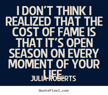 I don't think i realized that the cost of fame is that it's open season.. Julia Roberts good life quotes