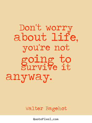 Walter Bagehot picture quotes - Don't worry about life, you're not going to.. - Life quotes