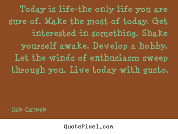 Life quotes - Today is life-the only life you are sure of. make the most of today...