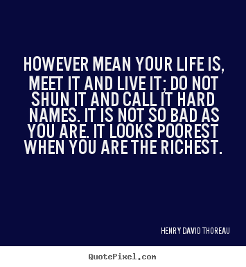 However mean your life is, meet it and live it; do not shun.. Henry David Thoreau famous life quote
