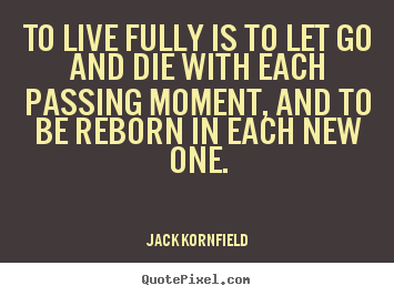 Quotes about life - To live fully is to let go and die with each passing moment, and to..
