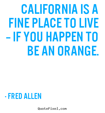 Quotes about life - California is a fine place to live -- if you happen to be an orange.